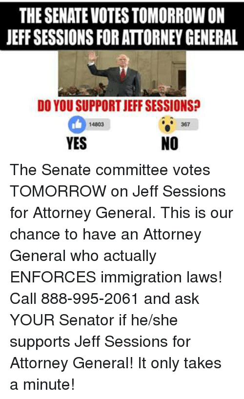 Memes, Immigration, and 🤖: THE SENATEVOTES TOMORROWON  JEFF SESSIONS FOR ATTORNEY GENERAL  DO YOU SUPPORT JEFF SESSIONS?  367  14803  NO  YES The Senate committee votes TOMORROW on Jeff Sessions for Attorney General. This is our chance to have an Attorney General who actually ENFORCES immigration laws!  Call 888-995-2061 and ask YOUR Senator if he/she supports Jeff Sessions for Attorney General! It only takes a minute!