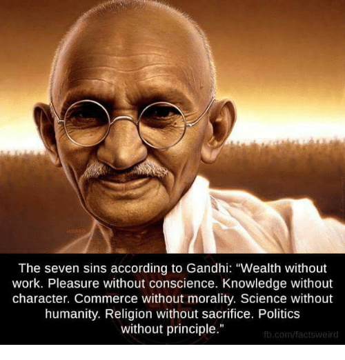 "Memes, Conscience, and 🤖: The seven sins according to Gandhi: ""Wealth without  work. Pleasure without conscience. Knowledge without  character. Commerce without morality. Science without  humanity. Religion without sacrifice. Politics  without principle.""  fb.com/fact sweird"