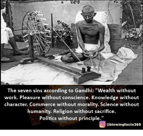 """Memes, Politics, and Work: The seven sins according to Gandhi: """"Wealth without  work. Pleasure without conscience. Knowledge without  character. Commerce without morality, Science without  humanity. Religion without sacrifice.  Politics without principle  g @blowingfacts365"""