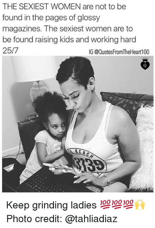 Memes, Kids, and Women: THE SEXIEST WOMEN are not to be  found in the pages of glossy  magazines. The sexiest women are to  be found raising kids and working hard  25/7  IG @QuotesFromTheHeart100 Keep grinding ladies 💯💯💯🙌 Photo credit: @tahliadiaz