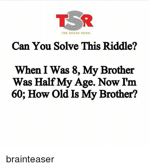 The SHADE ROOM Can You Solve This Riddle? When I Was 8 My Brother ...