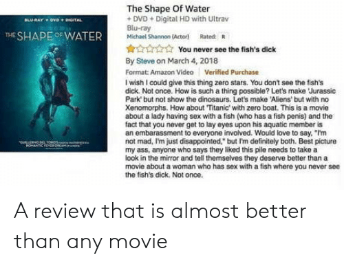 """Amazon, Definitely, and Disappointed: The Shape Of Water  DVD+Digital HD with Ultrav  Blu-ray  Michael Shannon (Actor) Rated: R  THE SHAPEOFWATER  You never see the fish's dick  By Steve on March 4, 2018  Format: Amazon Video Verified Purchase  I wish I could give this thing zero stars. You don't see the fish's  dick. Not once. How is such a thing possible? Let's make Jurassic  Park but not show the dinosaurs. Let's make Aliens' but with no  Xenomorphs. How about Titanic with zero boat. This is a movie  about a lady having sex with a fish (who has a fish penis) and the  fact that you never get to lay eyes upon his aquatic member is  an embarassment to everyone involved. Would love to say, """"I'm  not mad, Im just disappointed, but I'm definitely both. Best picture  my ass, anyone who says they liked this pile needs to take a  look in the mirror and tell themselves they deserve better than a  movie about a woman who has sex with a fish where you never see  the fish's dick. Not once. A review that is almost better than any movie"""