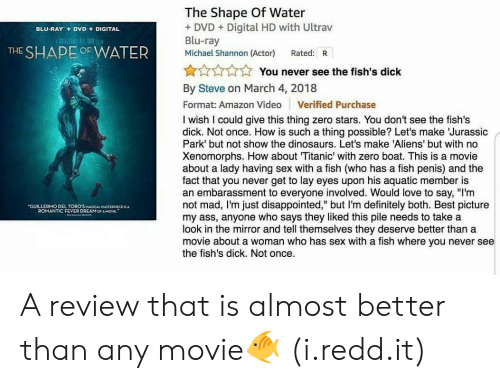 """Amazon, Definitely, and Disappointed: The Shape Of Water  + DVDDigital HD with Ultrav  Blu-ray  Michael Shannon (Actor) Rated: R  BLU-RAY+  DVD  DIGITAL  THE SHAPE OF WATER  yi -  N  You never see the fish's dick  :  By Steve on March 4, 2018  Format: Amazon Video Verified Purchase  I wish I could give this thing zero stars. You don't see the fish's  dick. Not once. How is such a thing possible? Let's make Jurassic  Park' but not show the dinosaurs. Let's make 'Aliens' but with no  Xenomorphs. How about Titanic' with zero boat. This is a movie  about a lady having sex with a fish (who has a fish penis) and the  fact that you never get to lay eyes upon his aquatic member is  an embarassment to everyone involved. Would love to say, """"I'm  not mad, I'm just disappointed,"""" but I'm definitely both. Best picture  my ass, anyone who says they liked this pile needs to take a  look in the mirror and tell themselves they deserve better than a  movie about a woman who has sex with a fish where you never see  the fish's dick. Not once.  GUILLERMO DEL TORO'SMAGICAL MASTERIECE  ROMANTIC FEVER DREAM OCA MOVE."""" A review that is almost better than any movie🐠 (i.redd.it)"""