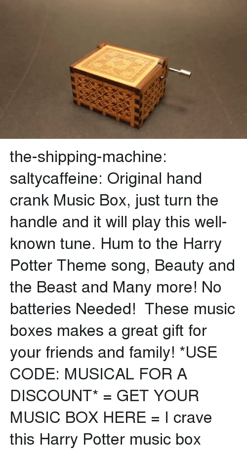 Family, Friends, and Gif: the-shipping-machine:  saltycaffeine:  Original hand crank Music Box, just turn the handle and it will play this well-known tune. Hum to the Harry Potter Theme song, Beauty and the Beast and Many more! No batteries Needed!  These music boxes makes a great gift for your friends and family! *USE CODE: MUSICAL FOR A DISCOUNT* = GET YOUR MUSIC BOX HERE =  I crave this Harry Potter music box