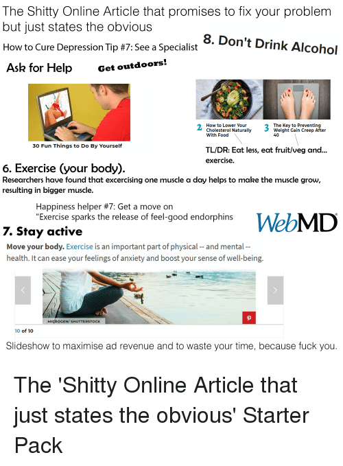 """Food, Fuck You, and Starter Packs: The Shitty Online Article that promises to fix your problem  but just states the obvious  How to Cure Depression Tip #7: See a Specialist  Ask for Help Get outdoors  8. Don't Drink Alcohol  ee a SpecialiDon't  How to Lower Your  Cholesterol Naturally  With Food  The Key to Preventing  Weight Gain Creep After  40  30 Fun Things to Do By Yourself  TL/DR: Eat less, eat fruit/veg and..  exercise  6. Exercise (your body)  Researchers have found that excercising one muscle a day helps to make the muscle grow,  resulting in bigger muscle.  Happiness helper #7: Get a move on  """"Exercise sparks the release of feel-good endorphins  7. Stay active  Move your body. Exercise is an important part of physical -- and mental  health. It can ease your feelings of anxiety and boost your sense of well-being  MICROGEN/ SHUTTERSTOCK  10of10  Slideshow to maximise ad revenue and to waste your time, because fuck you"""