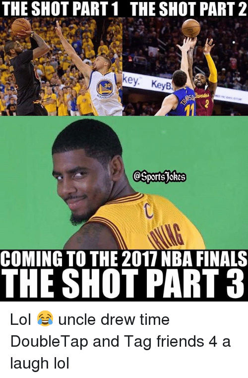 Finals, Friends, and Lol: THE SHOT PART 1 THESHOT PART 2  ey. KeyB  ports jokes  COMING TO THE 2017 NBA FINALS  THE SHOT PART 3 Lol 😂 uncle drew time DoubleTap and Tag friends 4 a laugh lol