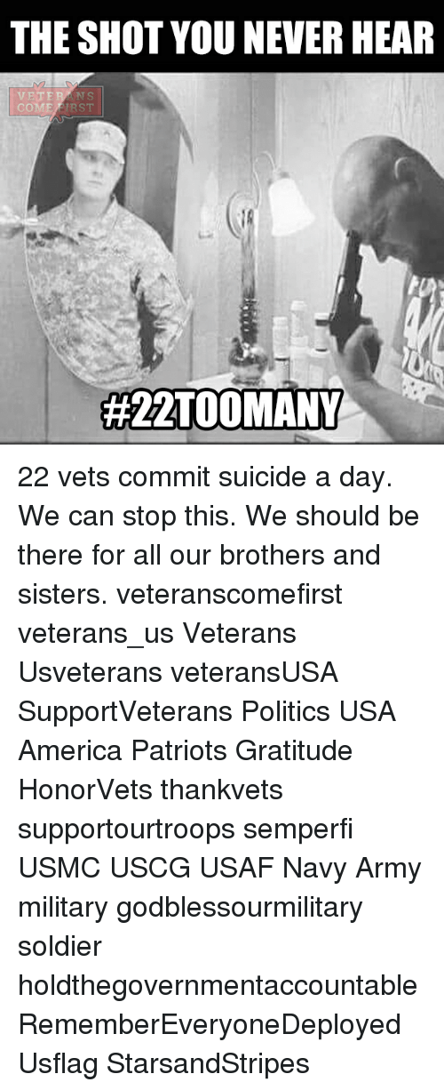 America, Memes, and Patriotic: THE SHOT YOU NEVERHEAR  VETE  COME  ERST  22 vets commit suicide a day. We can stop this. We should be there for all our brothers and sisters. veteranscomefirst veterans_us Veterans Usveterans veteransUSA SupportVeterans Politics USA America Patriots Gratitude HonorVets thankvets supportourtroops semperfi USMC USCG USAF Navy Army military godblessourmilitary soldier holdthegovernmentaccountable RememberEveryoneDeployed Usflag StarsandStripes