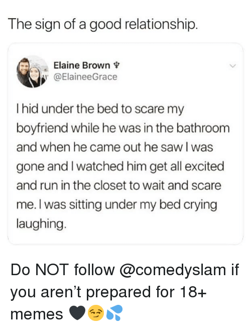 Crying, Funny, and Memes: The sign of a good relationship.  Elaine Brown  @ElaineeGrace  I hid under the bed to scare my  boyfriend while he was in the bathroom  and when he came out he saw l was  gone and l watched him get all excited  and run in the closet to wait and scare  me. I was sitting under my bed crying  laughing. Do NOT follow @comedyslam if you aren't prepared for 18+ memes 🖤😏💦