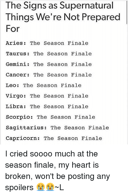 Memes, Aries, and Cancer: The Signs as Supernatural  Things. We're Not Prepared  For  Aries The Season Finale  Taurus The Season Finale  Gemini: The Season Finale  Cancer: The Season Finale  Leo: The Season Finale  Virgo: The Season Finale  Libra: The Season Finale  Scorpio  The Season Finale  Sagittarius: The Season Finale  Capricorn.  The Season Finale I cried soooo much at the season finale, my heart is broken, won't be posting any spoilers 😭😭~L