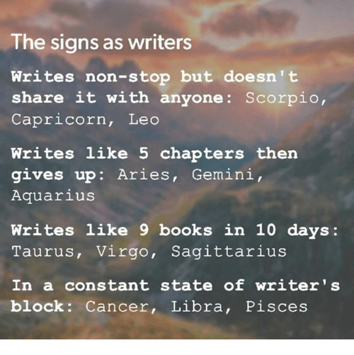 Books, Aquarius, and Aries: The signs as writers  Writes non-stop but doesn't  share it with anyone: Scorpio,  Capricorn, Leo  Writes like 5 chapters then  gives up: Aries, Gemini,  Aquarius  Writes like 9 books in 10 days:  Taurus, Virgo, Sagittarius  In a constant state of writer 's  block Cancer, Libra, Pisces