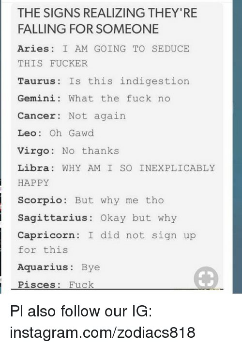 Instagram, Aquarius, and Aries: THE SIGNS REALIZING THEY'RE  FALLING FOR SOMEONE  Aries I AM GOING TO SEDUCE  THIS FUCKER  Taurus Is this indigestion  Gemini: What the fuck no  Cancer: Not again  Leo: Oh Gawd  Virgo No thanks  Libra WHY AM I SO INEXPLICABLY  HAPPY  Scorpio: But why me tho  Sagittarius: Okay but why  Capricorn: I did not sign up  for this  Aquarius: Bye  Pisc  es: Fuck Pl also follow our IG: instagram.com/zodiacs818