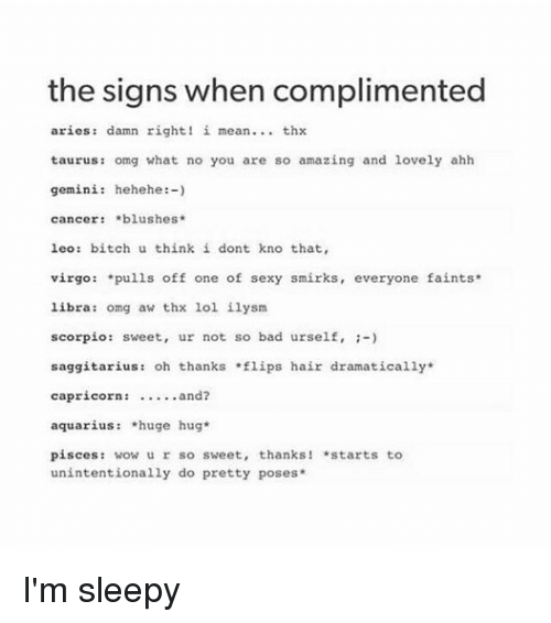 Bad, Bitch, and Lol: the signs when complimented  aries damn right! i mean thx  taurus: omg what no you are so amazing and lovely ahh  gemini: hehehe  cancer blushes  leo bitch u think i dont kno that,  virgo  pulls off one of sexy smirks  everyone faints  libra: omg aw thx lol ilysm  scorpio: sweet, ur not so bad urself,  saggitarius: oh thanks lips hair dramatically  capricorn:  and?  aquarius *huge hug  pisces  wow ur so sweet, thanks! *starts to  unintentionally do pretty poses I'm sleepy