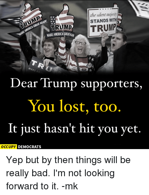 Memes, 🤖, and Tramp: the silent  GREATAGALNI A  AMERICA STANDS WITH  TRUMP  TRAMP  MAKE A  2016  Dear Trump supporters,  You lost, too  It just hasn't hit you yet.  OCCUPY DEMOCRATS Yep but by then things will be really bad. I'm not looking forward to it. -mk
