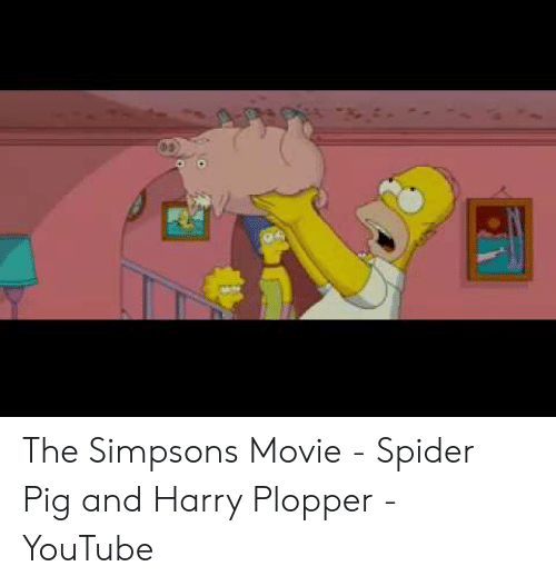 The Simpsons Movie Spider Pig And Harry Plopper Youtube The Simpsons Meme On Me Me