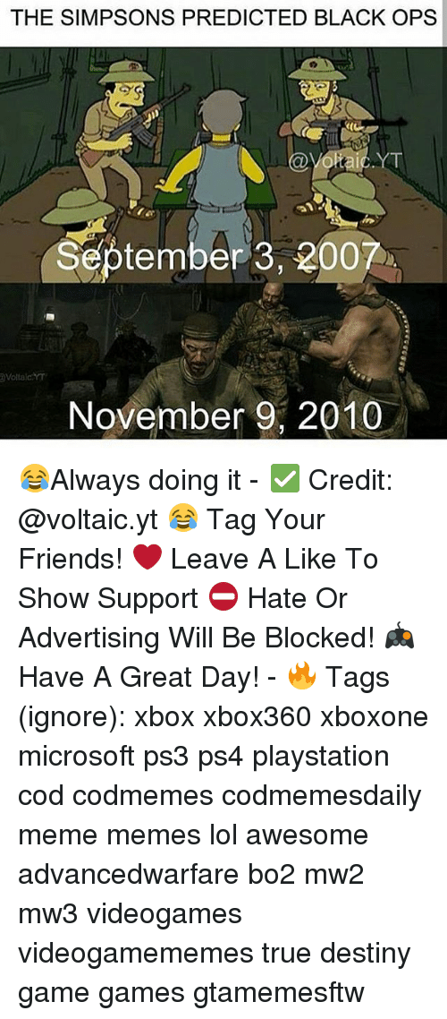 Bailey Jay, Destiny, and Friends: THE SIMPSONS PREDICTED BLACK OPS  September 3, 200  November 9, 2010 😂Always doing it - ✅ Credit: @voltaic.yt 😂 Tag Your Friends! ❤ Leave A Like To Show Support ⛔ Hate Or Advertising Will Be Blocked! 🎮 Have A Great Day! - 🔥 Tags (ignore): xbox xbox360 xboxone microsoft ps3 ps4 playstation cod codmemes codmemesdaily meme memes lol awesome advancedwarfare bo2 mw2 mw3 videogames videogamememes true destiny game games gtamemesftw