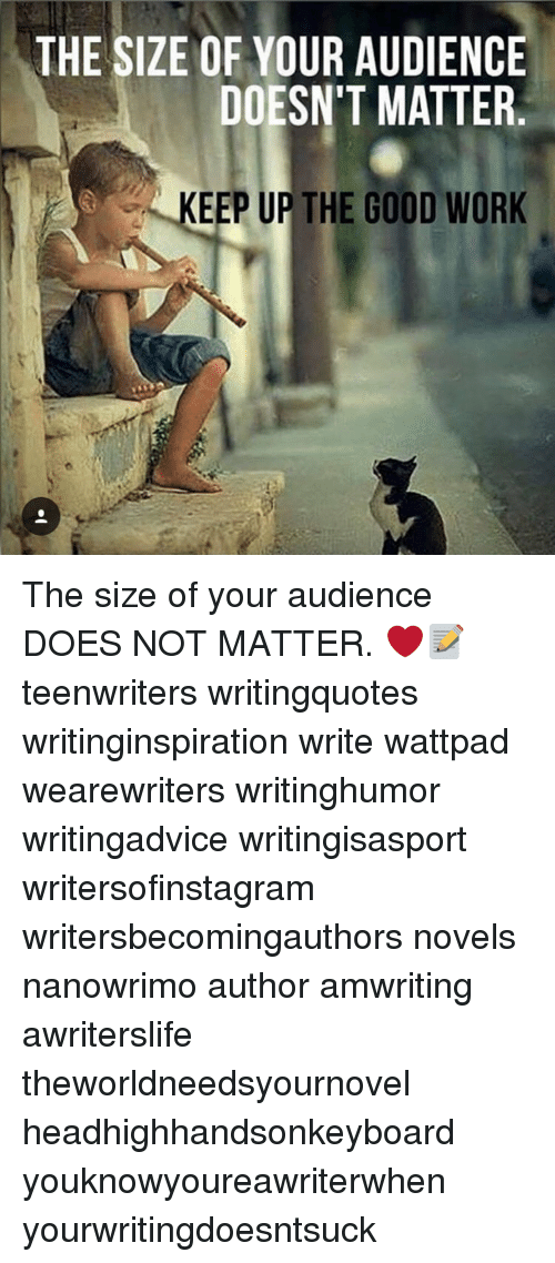 The SIZE OF YOUR AUDIENCE DOESN'T MATTER KEEP UP THE GOOD