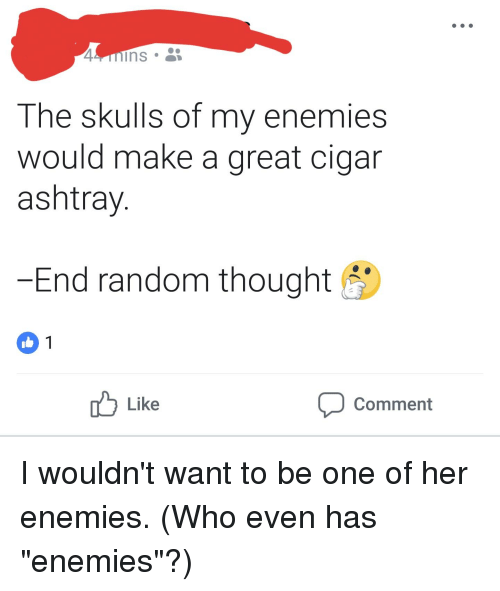 Enemies, Thought, and I Am Very Badass: The skulls of my enemies  would make a great cigar  ashtray  End random thought  Like  Comment