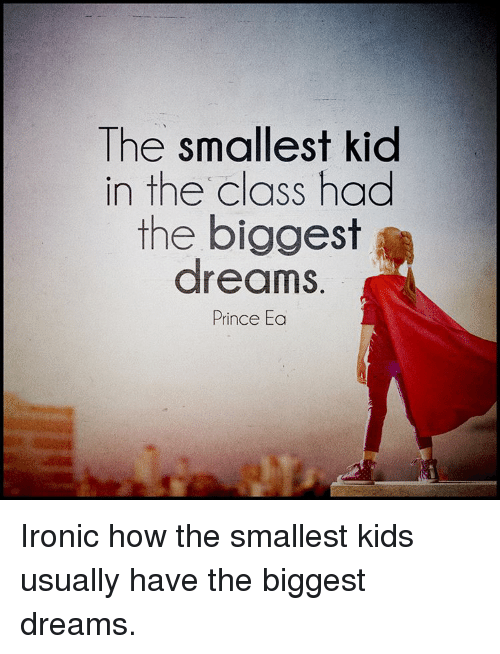 Memes, Prince, and Kids: The smallest kid  in the class had  the biggest  dreams.  Prince Ea Ironic how the smallest kids usually have the biggest dreams.