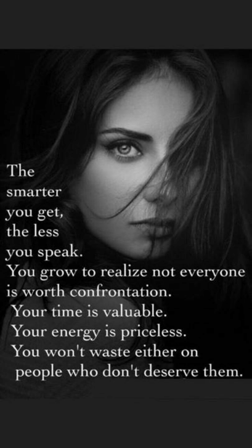 Energy, Time, and Who: The  smarter  you get,  the less  you speak  You grow to realize not everyone  is worth confrontation.  Your time is valuable.  Your energy is priceless.  You won't waste either on  people who don't deserve them.