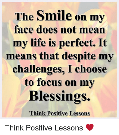 Life, Memes, and Focus: The Smile on my  face does not mean  my life is perfect. It  means that despite my  challenges, I choose  to focus on my  Blessings.  Think Positive Lessons Think Positive Lessons ❤️