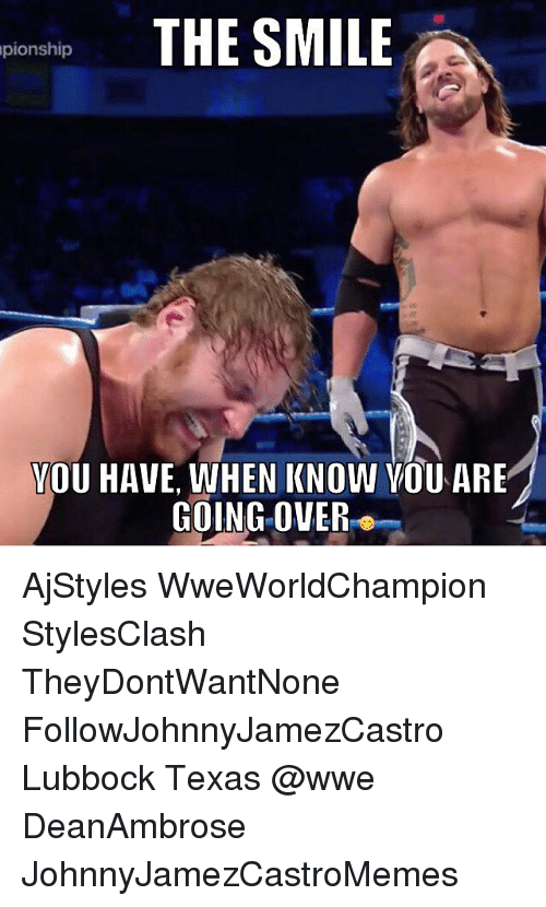 Memes, Texas, and 🤖: THE SMILE  pionship  YOU HAVE, WHEN KNOW VOU ARE  GOING OVER AjStyles WweWorldChampion StylesClash TheyDontWantNone FollowJohnnyJamezCastro Lubbock Texas @wwe DeanAmbrose JohnnyJamezCastroMemes