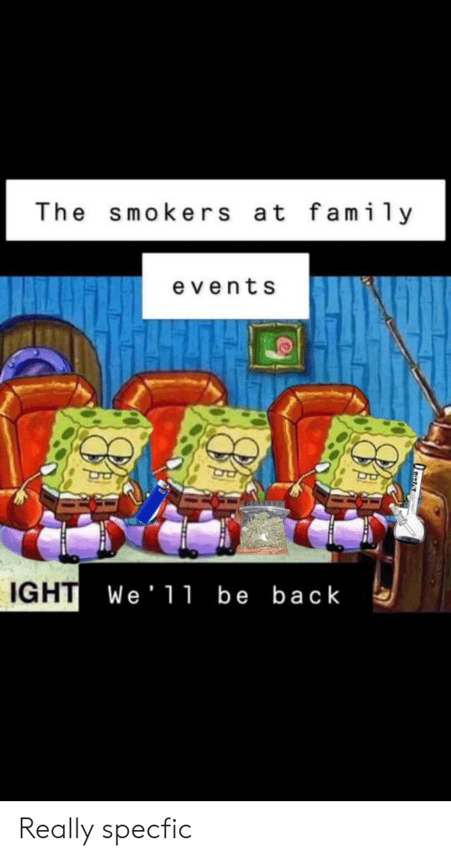 The Smokers at Family Events IGHT We 11 Be Back Really