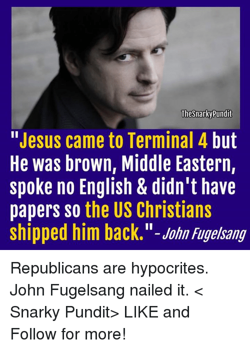 Memes, Hypocrite, and Terminator: The Snarky Pundit  Jesus came to Terminal 4  but  He was brown, Middle Eastern,  spoke no English & didn't have  papers so the US Christians  shipped him back.  John Fugelsang Republicans are hypocrites. John Fugelsang nailed it.  < Snarky Pundit> LIKE and Follow for more!
