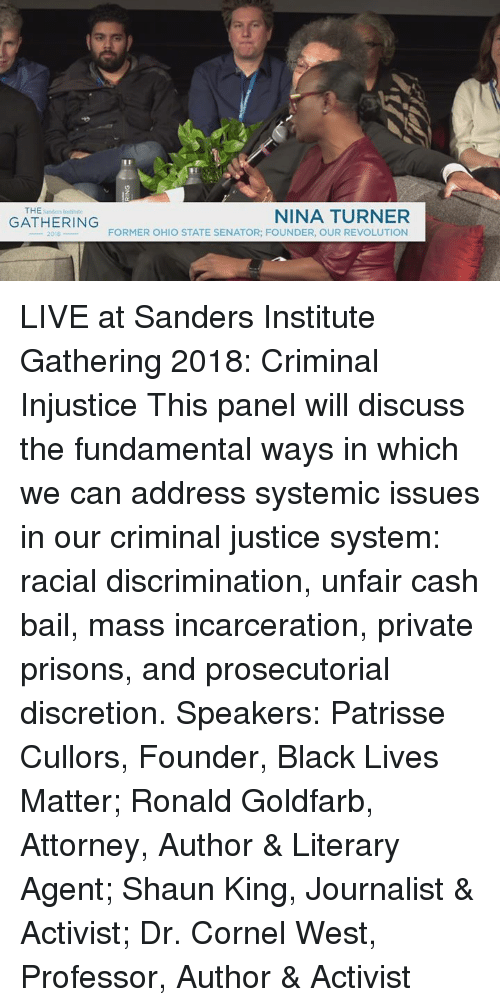 Black Lives Matter, Memes, and Shaun King: THE Snders Insditite  GATHERING  NINA TURNER  FORMER OHIO STATE SENATOR; FOUNDER, OUR REVOLUTION  2018 LIVE at Sanders Institute Gathering 2018: Criminal Injustice This panel will discuss the fundamental ways in which we can address systemic issues in our criminal justice system: racial discrimination, unfair cash bail, mass incarceration, private prisons, and prosecutorial discretion. Speakers: Patrisse Cullors, Founder, Black Lives Matter; Ronald Goldfarb, Attorney, Author & Literary Agent; Shaun King, Journalist & Activist; Dr. Cornel West, Professor, Author & Activist