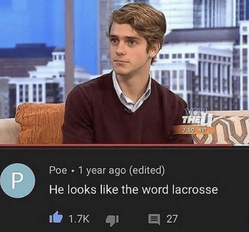 Lacrosse, Word, and Poe: THE  so 499  Poe 1 year ago (edited)  He looks like the word lacrosse
