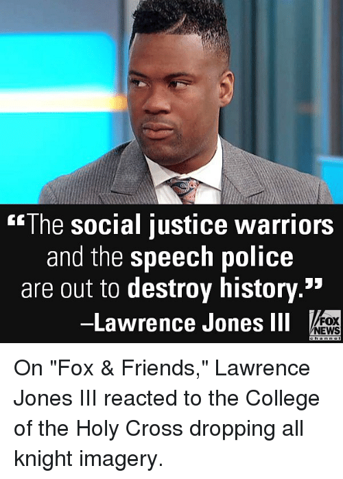 "College, Friends, and Memes: The social justice warriors  and the speech police  are out to destroy history.  -Lawrence Jones ll  53  FOX  NEWS On ""Fox & Friends,"" Lawrence Jones III reacted to the College of the Holy Cross dropping all knight imagery."