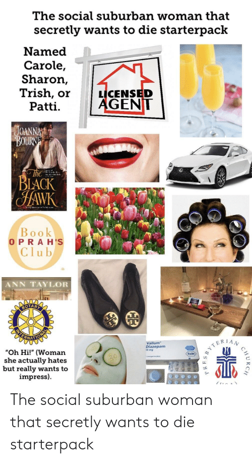 "Club, Starter Packs, and Black: The social suburban woman that  secretly wants to die starterpack  Named  Carole,  Sharon,  sh, orLICENSED  GENT  Patti  OANN  OURN  BLACK  Book  O P RAH'S  Club  ANN TAYLOR  Valium  ERIA  Diazepam  0 mg  ""Oh Hi!"" (Woman  she actually hates  but really wants to  impress)  comprimidos The social suburban woman that secretly wants to die starterpack"
