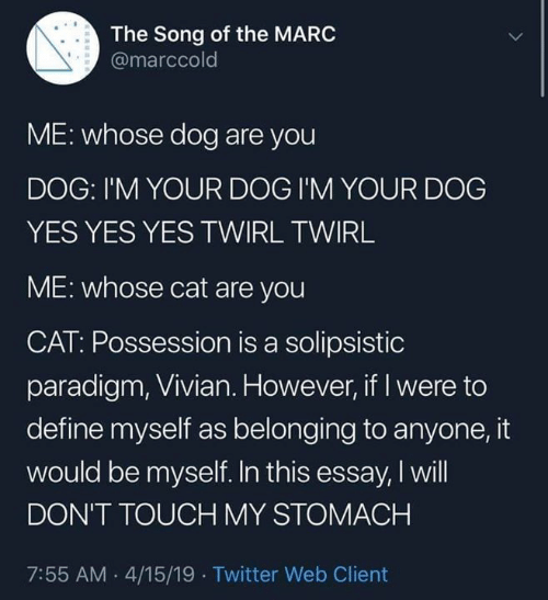 Memes, Twitter, and Define: The Song of the MARC  @marccold  ME: whose dog are you  DOG: I'M YOUR DOG I'M YOUR DOG  YES YES YES TWIRL TWIRL  ME: whose cat are you  CAT: Possession is a solipsistic  paradigm, Vivian. However, if I were to  define myself as belonging to anyone, it  would be myself. In this essay, I will  DON'T TOUCH MY STOMACH  7:55 AM .4/15/19 Twitter Web Client