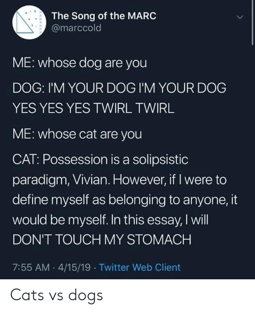 Cats, Dogs, and Twitter: The Song of the MARC  @marccold  ME: whose dog are you  DOG: I'M YOUR DOG I'M YOUR DOG  YES YES YES TWIRL TWIRL  ME: whose cat are you  CAT: Possession is a solipsistic  paradigm, Vivian. However, if I were to  define myself as belonging to anyone, it  would be myself. In this essay, I will  DON'T TOUCH MY STOMACH  7:55 AM 4/15/19 Twitter Web Client Cats vs dogs