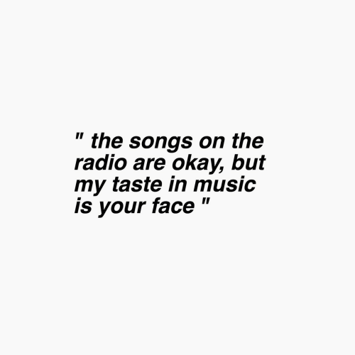 """Music, Radio, and Okay: """" the songs on thee  radio are okay, but  my taste in music  is your face """""""