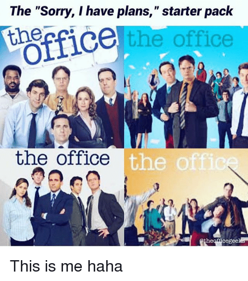 "Memes, Sorry, and The Office: The ""Sorry, I have plans,"" starter pack  e the office  Officeter Pct  the office  the o  heofficegeeks This is me haha"