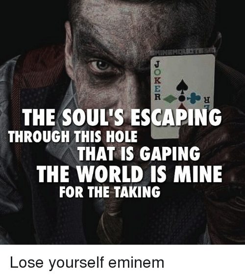 Eminem, Lose Yourself, and Memes: THE SOUL'S ESCAPING  THROUGH THIS HOLE  THAT IS GAPING  THE WORLD IS MINE  FOR THE TAKING Lose yourself eminem