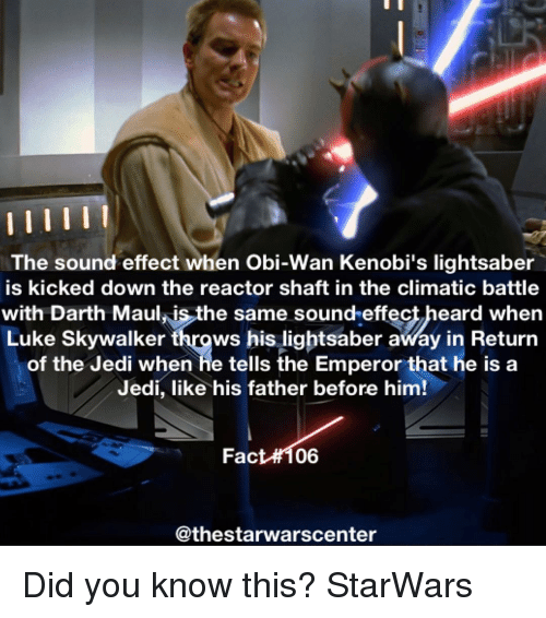 Lightsaber, Luke Skywalker, and Memes: The sound effect when Obi-Wan Kenobi's lightsaber  is kicked down the reactor shaft in the climatic battle  with Darth Maulis the same sound effect heard when  Luke Skywalker  throws his lightsaber away in Return  of the Jedi when he tells the Emperor that he is a  Jedi, like his father before him!  Fact 06  @thestarwarscenter Did you know this? StarWars
