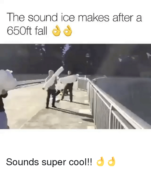 Fall, Memes, and Cool: The sound ice makes after a  650ft fall Sounds super cool!! 👌👌