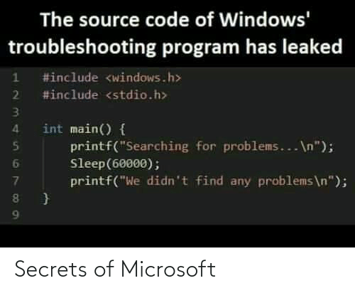 """Microsoft, Windows, and Sleep: The source code of Windows'  troubleshooting program has leaked  #include <windows.h>  2 #include <stdio.h>  int main() {  printf(""""Searching for problems... \n"""");  Sleep(60000);  printf(""""We didn't find any problems\n""""); Secrets of Microsoft"""