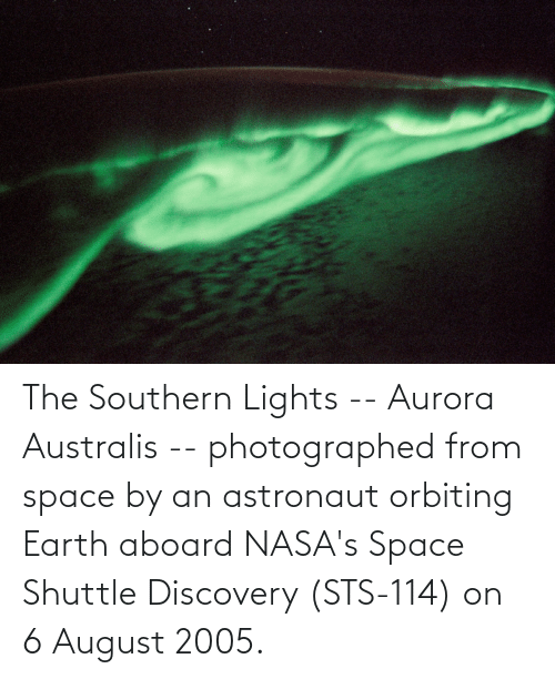 Earth, Space, and Aurora: The Southern Lights -- Aurora Australis -- photographed from space by an astronaut orbiting Earth aboard NASA's Space Shuttle Discovery (STS-114) on 6 August 2005.