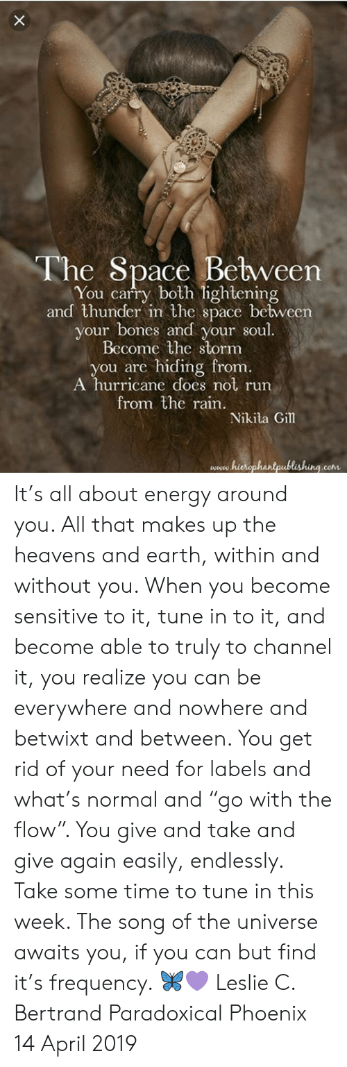 """Bones, Energy, and Memes: The Space Between  You carry both lightening  and thunder in the space bebween  your bones and your soul.  Become the stornm  you are hiding from  A hurricane does not run  from the rain  Nikila Gil  www hierophantpublishing.com It's all about energy around you.  All that makes up the heavens and earth, within and without you.  When you become sensitive to it, tune in to it, and become able to truly to channel it, you realize you can be everywhere and nowhere and betwixt and between. You get rid of your need for labels and what's normal and """"go with the flow"""". You give and take and give again easily, endlessly.   Take some time to tune in this week. The song of the universe awaits you, if you can but find it's frequency. 🦋💜  Leslie C. Bertrand  Paradoxical Phoenix  14 April 2019"""