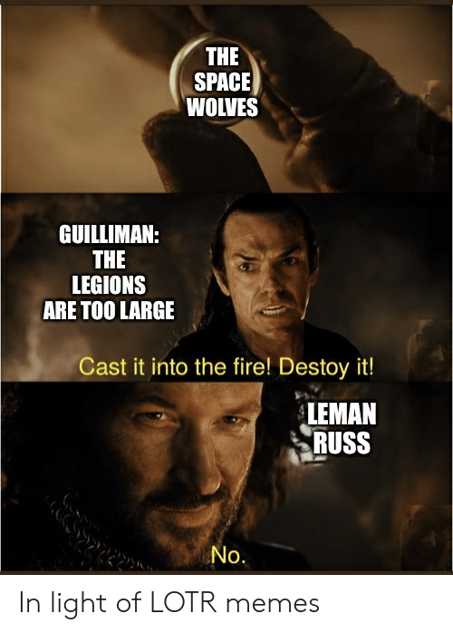 Fire, Memes, and Space: THE  SPACE  WOLVES  GUILLIMAN:  THE  LEGIONS  ARE TOO LARGE  Cast it into the fire! Destoy it!  LEMAN  RUSS  No. In light of LOTR memes