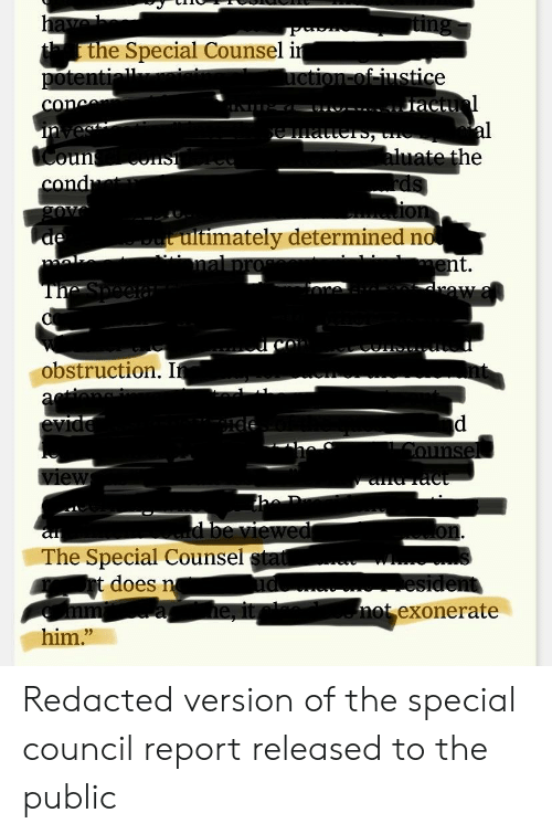 """Politics, Him, and Public: the Special Counsel i  oun  timately determined n  t.  obstruction. I  The Special Counsel  t does n'  not exonerate  him."""" Redacted version of the special council report released to the public"""