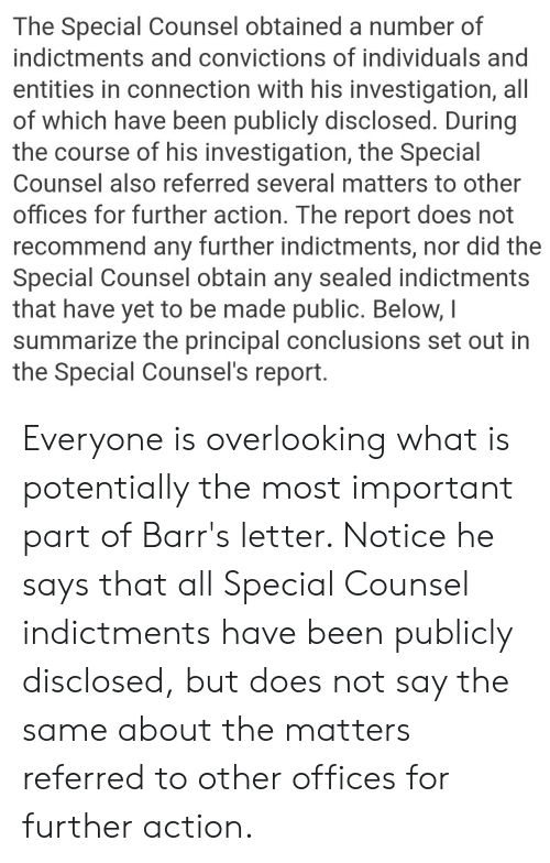Principal, What Is, and Been: The Special Counsel obtained a number of  indictments and convictions of individuals and  entities in connection with his investigation, all  of which have been publicly disclosed. During  the course of his investigation, the Special  Counsel also referred several matters to other  offices for further action. The report does not  recommend any further indictments, nor did the  Special Counsel obtain any sealed indictments  that have yet to be made public. Below,I  summarize the principal conclusions set out in  the Special Counsel's report Everyone is overlooking what is potentially the most important part of Barr's letter. Notice he says that all Special Counsel indictments have been publicly disclosed, but does not say the same about the matters referred to other offices for further action.
