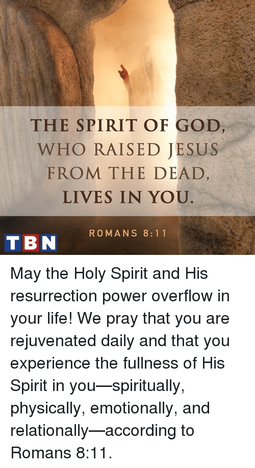 God, Jesus, and Life: THE SPIRIT OF GOD  WHO RAISED JESUS  FROM THE DEAD  LIVES IN YOU  TBN ROMANS 8 11 May the Holy Spirit and His resurrection power overflow in your life! We pray that you are rejuvenated daily and that you experience the fullness of His Spirit in you—spiritually, physically, emotionally, and relationally—according to Romans 8:11.