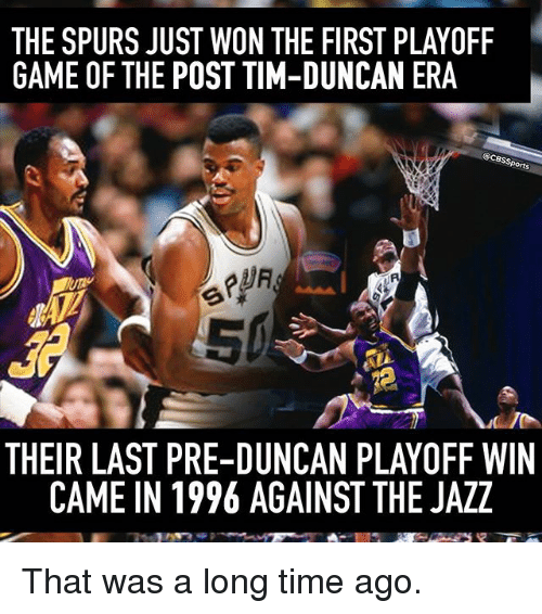 Memes, Tim Duncan, and Cbssports: THE SPURS JUST WON THE FIRST PLAYOFF  GAME OF THE POST TIM-DUNCAN ERA  @CBssports  THEIR LAST PRE-DUNCAN PLAYOFF WIN  CAME IN 1996 AGAINST THE JAZZ That was a long time ago.