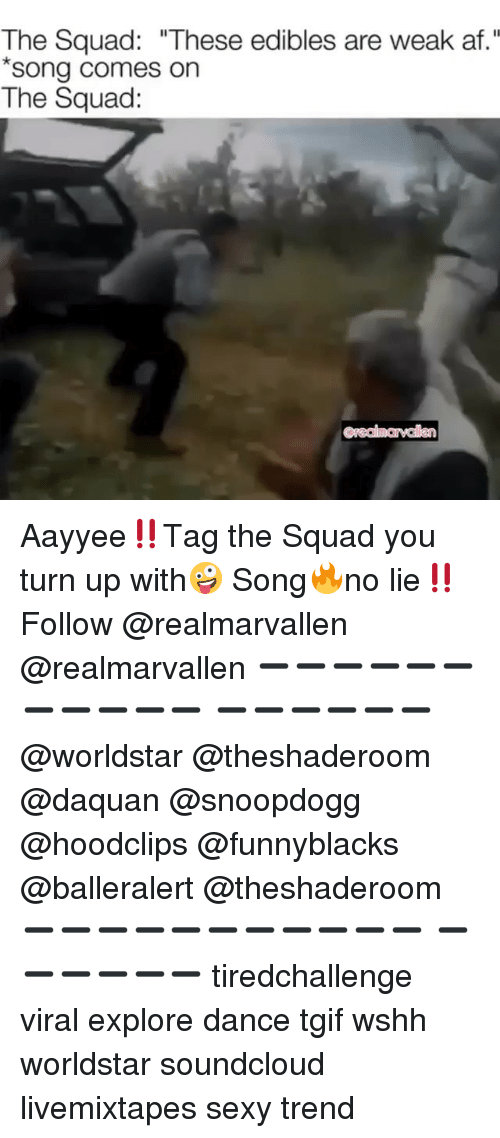 "Af, Daquan, and Funny: The Squad: ""These edibles are weak af.""  song comes on  The Squad: Aayyee‼️Tag the Squad you turn up with🤪 Song🔥no lie‼️Follow @realmarvallen @realmarvallen ➖➖➖➖➖➖➖➖➖➖➖ ➖➖➖➖➖➖ @worldstar @theshaderoom @daquan @snoopdogg @hoodclips @funnyblacks @balleralert @theshaderoom ➖➖➖➖➖➖➖➖➖➖➖ ➖➖➖➖➖➖ tiredchallenge viral explore dance tgif wshh worldstar soundcloud livemixtapes sexy trend"