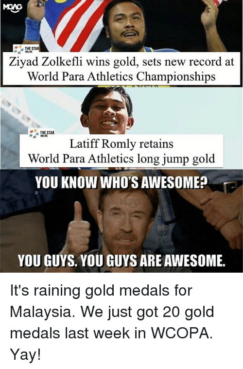 Memes, Malaysia, and Record: THE STAR  Ziyad Zolkefli wins gold, sets new record at  World Para Athletics Championships  , THESTAR  Latiff Romly retains  World Para Athletics long jump gold  YOU KNOW WHO'S AWESOMEA  YOU GUYS. YOU GUYS ARE AWESOME. It's raining gold medals for Malaysia. We just got 20 gold medals last week in WCOPA. Yay!