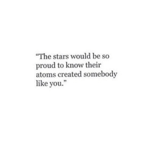 Stars, Proud, and You: The stars would be so  proud to know their  atoms created somebody  like you.""