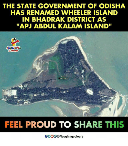 "Proud, Government, and The State: THE STATE GOVERNMENT OF ODISHA  HAS RENAMED WHEELER ISLAND  IN BHADRAK DISTRICT AS  ""APJ ABDUL KALAM ISLAND""  LAUGHING  Abdu  FEEL PROUD TO SHARE THIS  0009 /laughingcolours"